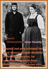 Swami Vivekananda not only initiated her most devout disciple Nivedita in Vedanta doctrine, he converted Margaret from Christianity to Hinduism also.