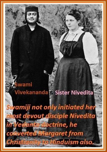 Swami Vivekananda not only initiated her mostdevoutdisciple Nivedita in Vedanta doctrine, he converted Margaret fromChristianitytoHinduism also.